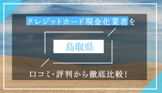 鳥取県のクレジットカード現金化優良業者ランキング!口コミ・評判から徹底比較